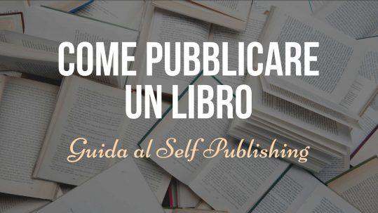 Come pubblicare un libro: la guida definitiva al Self Publishing
