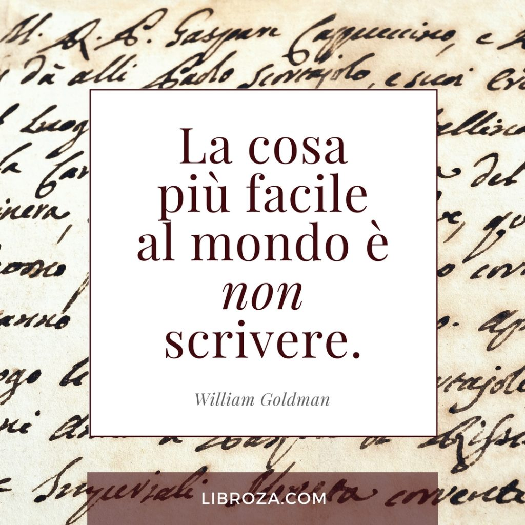 La cosa più facile al mondo è non scrivere. (William Goldman)