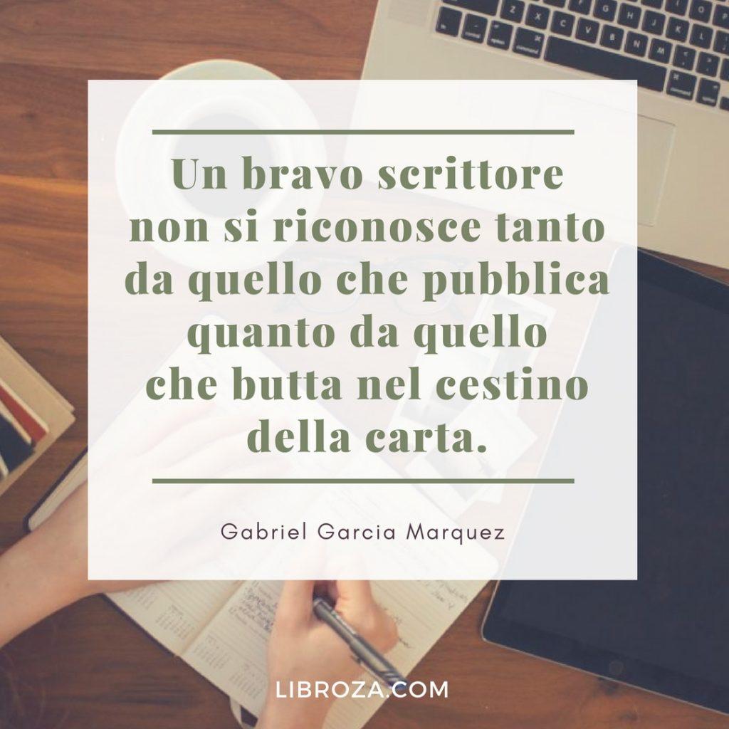 Un bravo scrittore non si riconosce tanto da quello che pubblica quanto da quello che butta nel cestino della carta. Gabriel Garcia Marquez